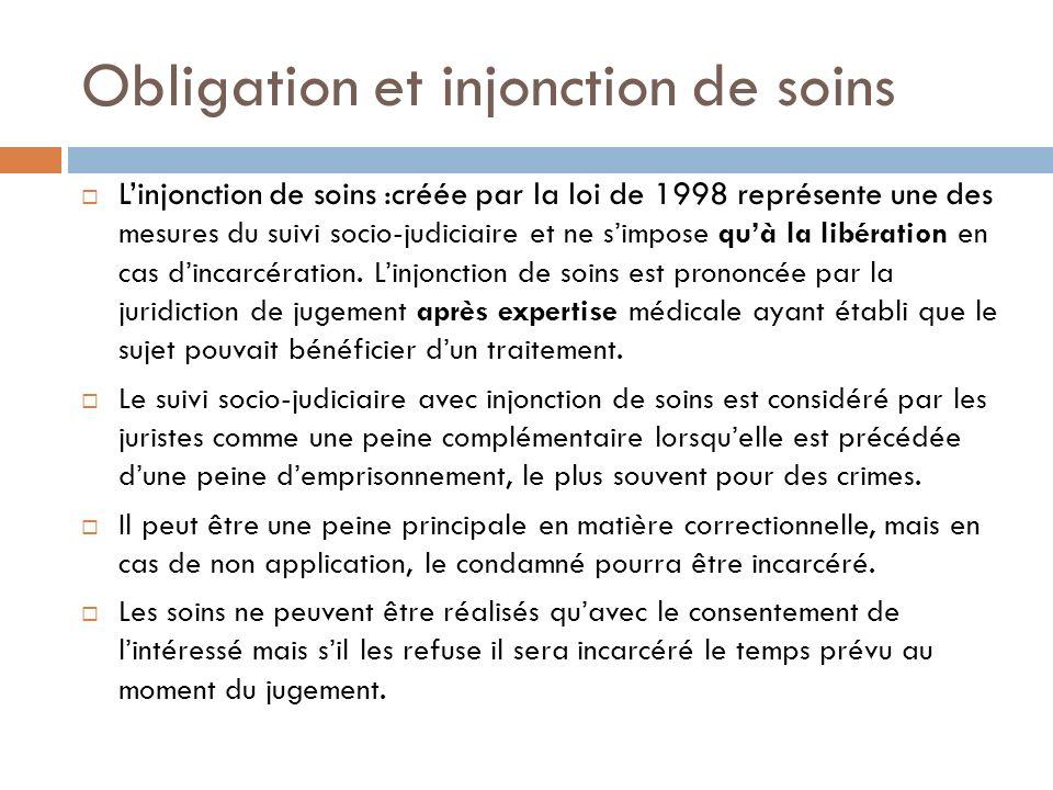 Obligation et injonction de soins Linjonction de soins :créée par la loi de 1998 représente une des mesures du suivi socio-judiciaire et ne simpose qu