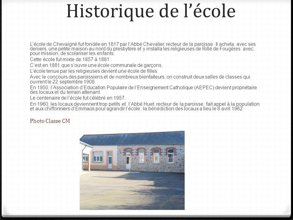 Historique de lécole Lécole de Chevaigné fut fondée en 1817 par lAbbé Chevalier, recteur de la paroisse. Il acheta, avec ses deniers, une petite maiso