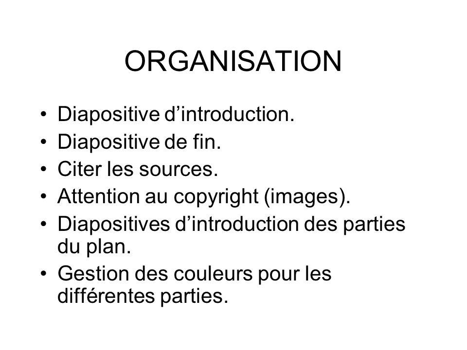 ORGANISATION Diapositive dintroduction. Diapositive de fin. Citer les sources. Attention au copyright (images). Diapositives dintroduction des parties
