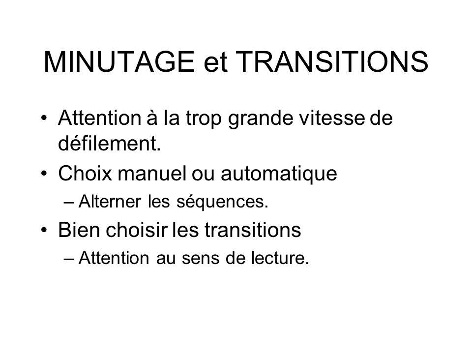 MINUTAGE et TRANSITIONS Attention à la trop grande vitesse de défilement. Choix manuel ou automatique –Alterner les séquences. Bien choisir les transi