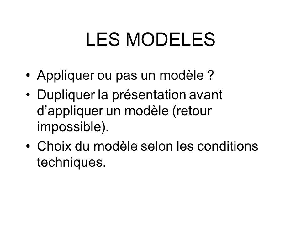 LES MODELES Appliquer ou pas un modèle ? Dupliquer la présentation avant dappliquer un modèle (retour impossible). Choix du modèle selon les condition