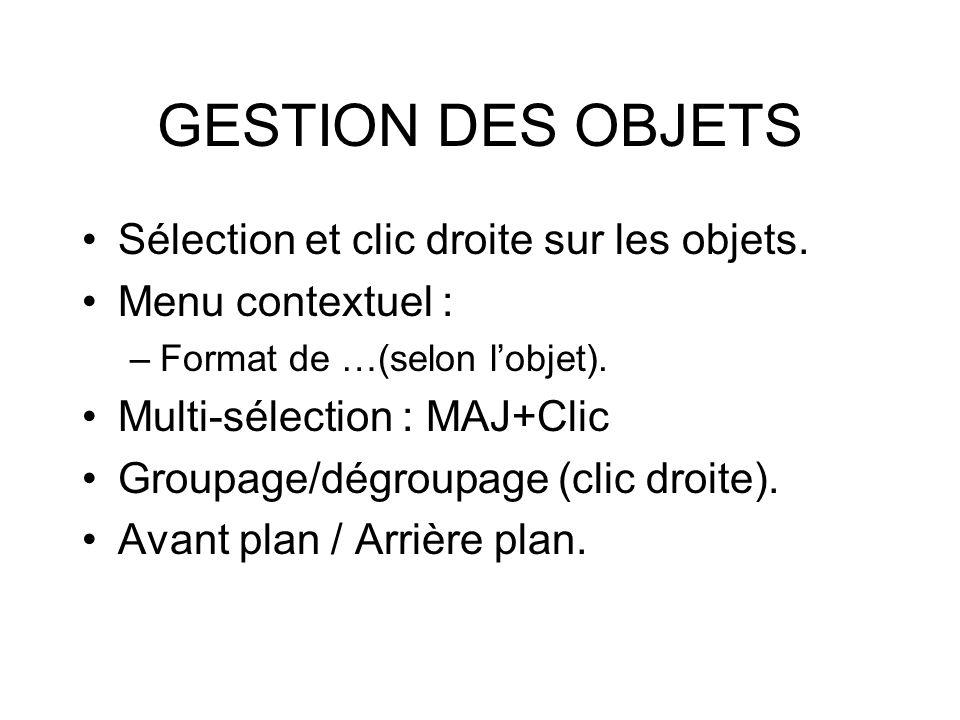 GESTION DES OBJETS Sélection et clic droite sur les objets. Menu contextuel : –Format de …(selon lobjet). Multi-sélection : MAJ+Clic Groupage/dégroupa