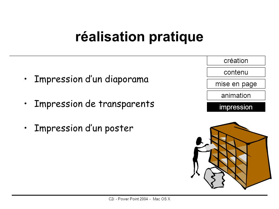 C2i - Power Point 2004 - Mac OS X réalisation pratique animation : peut concerner tous les objets présents sur une diapositive transition : concerne le passage dune diapositive à lautre création contenu mise en page animation impression