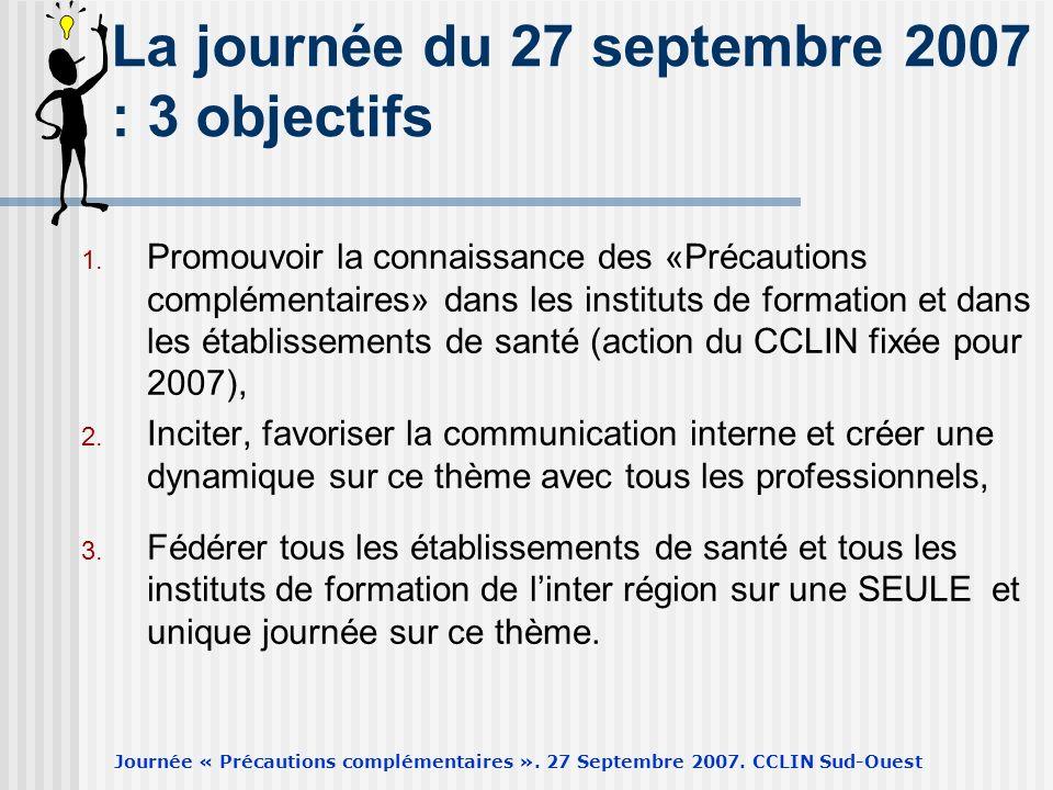 Journée « Précautions complémentaires ». 27 Septembre 2007. CCLIN Sud-Ouest La journée du 27 septembre 2007 : 3 objectifs 1. Promouvoir la connaissanc