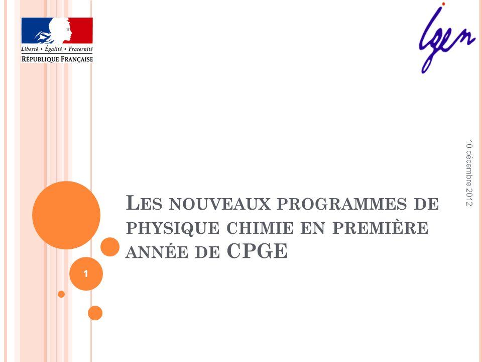 L ES NOUVEAUX PROGRAMMES DE PHYSIQUE CHIMIE EN PREMIÈRE ANNÉE DE CPGE 10 décembre 2012 1