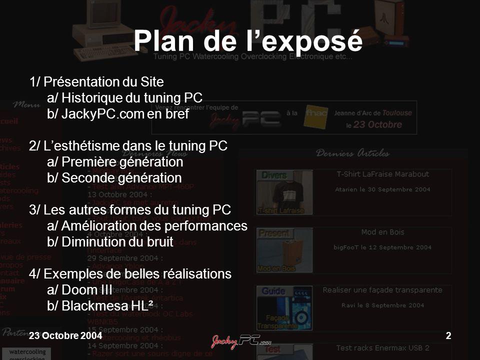 23 Octobre 20042 Plan de lexposé 1/ Présentation du Site a/ Historique du tuning PC b/ JackyPC.com en bref 2/ Lesthétisme dans le tuning PC a/ Premièr