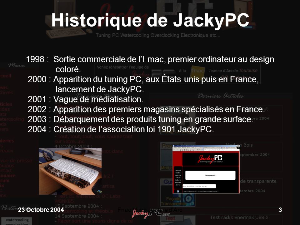23 Octobre 2004Fnac Micro Jeanne d'Arc3 Historique de JackyPC 1998 : Sortie commerciale de lI-mac, premier ordinateur au design coloré. 2000 : Apparit