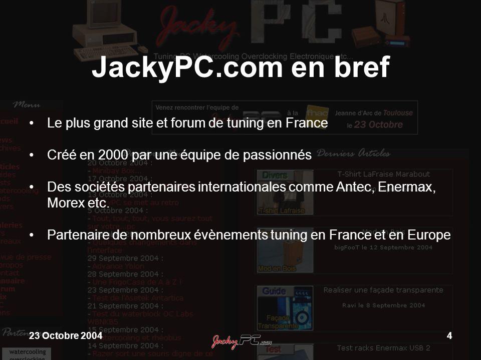 23 Octobre 20045 JackyPC.com en bref 3500 Visiteurs par jour Plus de 1500 pratiquants recensés en France 250 Articles, guides, tests, présentations etc Une galerie de photo de 750 ordinateurs modifiés
