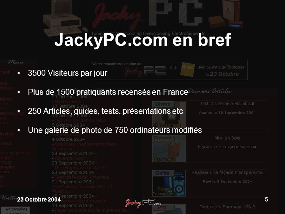 23 Octobre 20045 JackyPC.com en bref 3500 Visiteurs par jour Plus de 1500 pratiquants recensés en France 250 Articles, guides, tests, présentations et