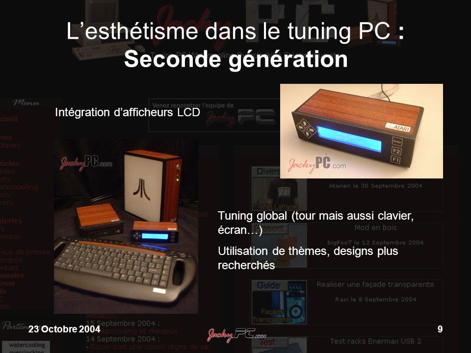 23 Octobre 20049 Lesthétisme dans le tuning PC : Seconde génération Intégration dafficheurs LCD Tuning global (tour mais aussi clavier, écran…) Utilis