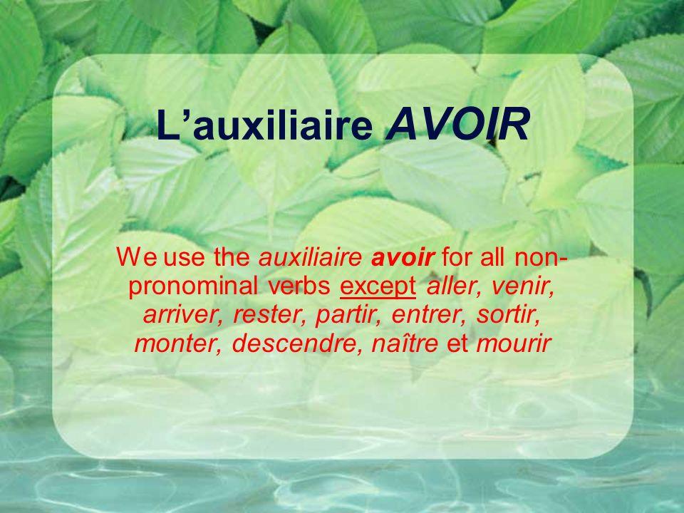 Lauxiliaire AVOIR We use the auxiliaire avoir for all non- pronominal verbs except aller, venir, arriver, rester, partir, entrer, sortir, monter, desc