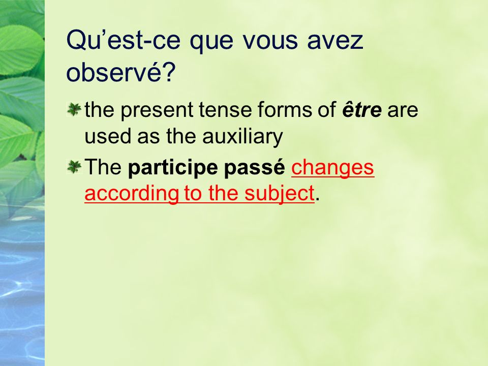Quest-ce que vous avez observé? the present tense forms of être are used as the auxiliary The participe passé changes according to the subject.