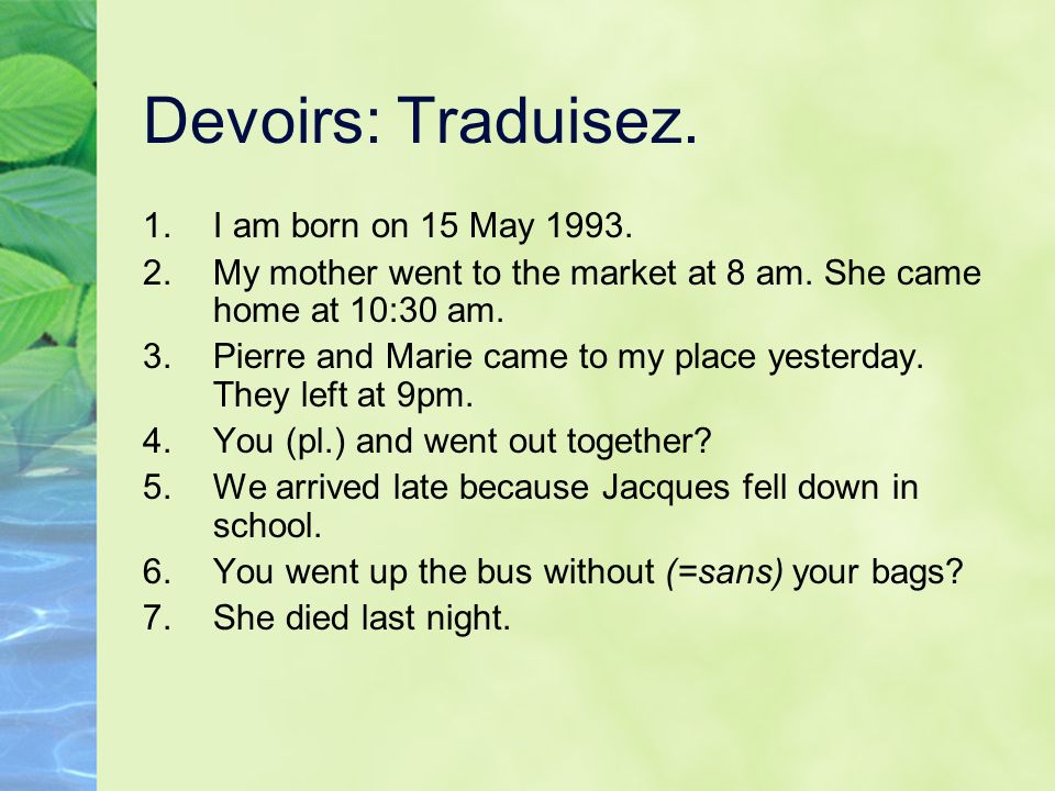 Devoirs: Traduisez. 1.I am born on 15 May 1993. 2.My mother went to the market at 8 am. She came home at 10:30 am. 3.Pierre and Marie came to my place