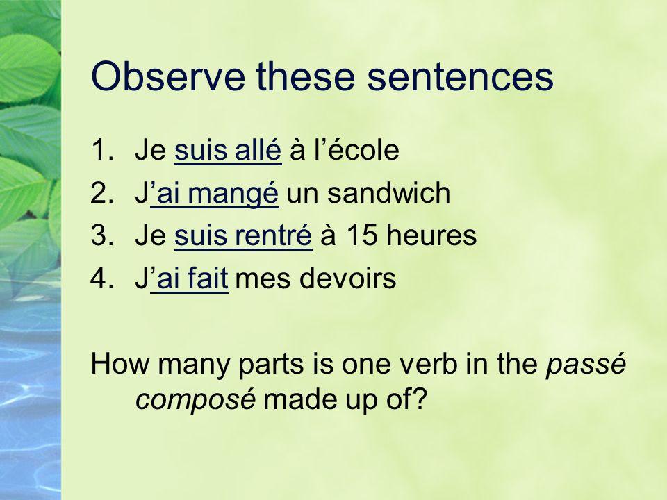 Observe these sentences 1.Je suis allé à lécole 2.Jai mangé un sandwich 3.Je suis rentré à 15 heures 4.Jai fait mes devoirs How many parts is one verb