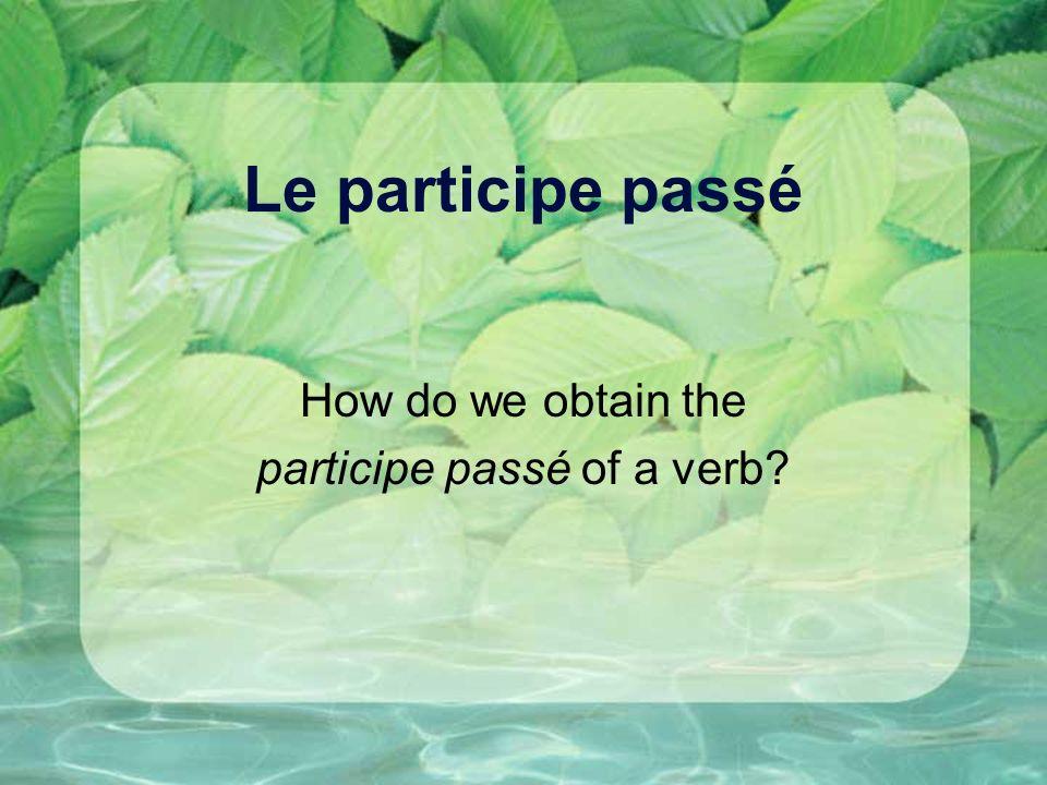 Le participe passé How do we obtain the participe passé of a verb?