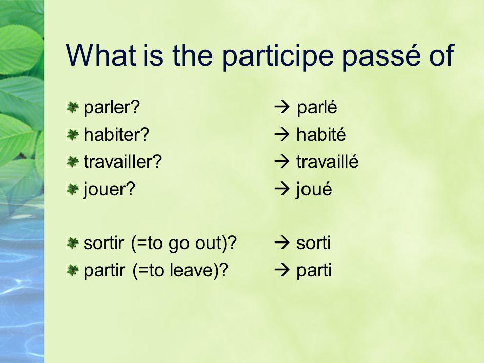 What is the participe passé of parler? habiter? travailler? jouer? sortir (=to go out)? partir (=to leave)? parlé habité travaillé joué sorti parti