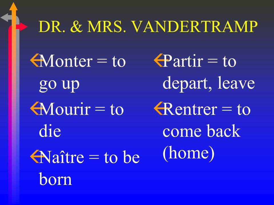 DR. & MRS. VANDERTRAMP ßAller = to go ßArriver = to arrive ßDescendre = to go down ßDevenir = to become ßEntrer = to enter, go or come in