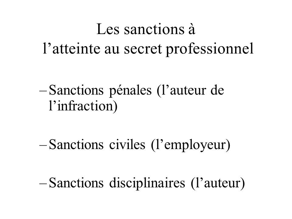 Les sanctions à latteinte au secret professionnel –Sanctions pénales (lauteur de linfraction) –Sanctions civiles (lemployeur) –Sanctions disciplinaires (lauteur)