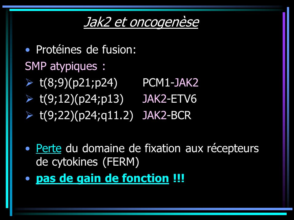 Jak2 et oncogenèse Protéines de fusion: SMP atypiques : t(8;9)(p21;p24)PCM1-JAK2 t(9;12)(p24;p13)JAK2-ETV6 t(9;22)(p24;q11.2)JAK2-BCR Perte du domaine