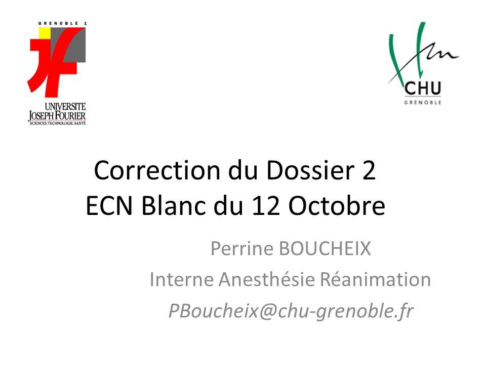 Correction du Dossier 2 ECN Blanc du 12 Octobre Perrine BOUCHEIX Interne Anesthésie Réanimation PBoucheix@chu-grenoble.fr
