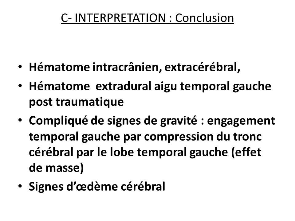 C- INTERPRETATION : Conclusion Hématome intracrânien, extracérébral, Hématome extradural aigu temporal gauche post traumatique Compliqué de signes de