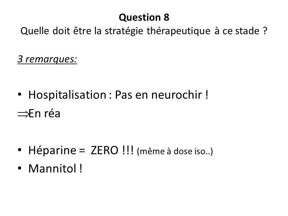 Question 8 Quelle doit être la stratégie thérapeutique à ce stade ? 3 remarques: Hospitalisation : Pas en neurochir ! En réa Héparine = ZERO !!! (même