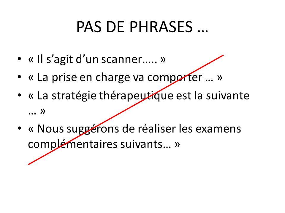 PAS DE PHRASES … « Il sagit dun scanner….. » « La prise en charge va comporter … » « La stratégie thérapeutique est la suivante … » « Nous suggérons d