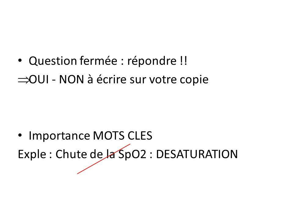 Question fermée : répondre !! OUI - NON à écrire sur votre copie Importance MOTS CLES Exple : Chute de la SpO2 : DESATURATION