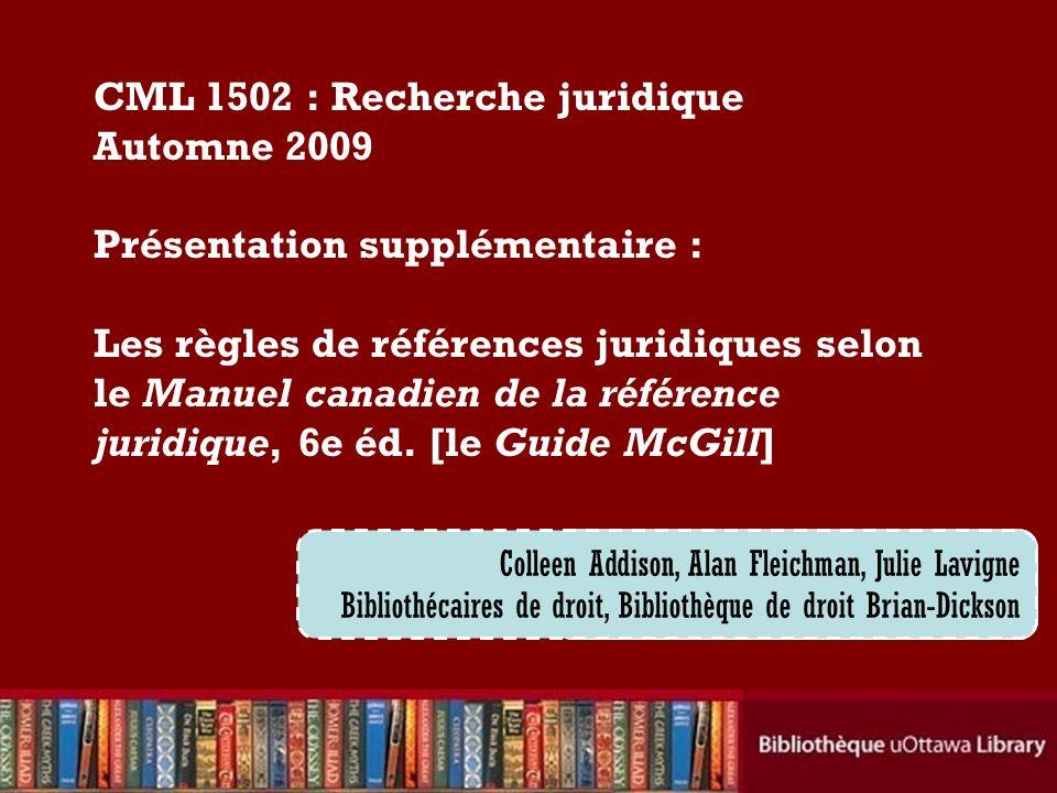 Cecilia Tellis, Law Librarian Brian Dickson Law Library CML 1502 : Recherche juridique Automne 2009 Présentation supplémentaire : Les règles de références juridiques selon le Manuel canadien de la référence juridique, 6e éd.