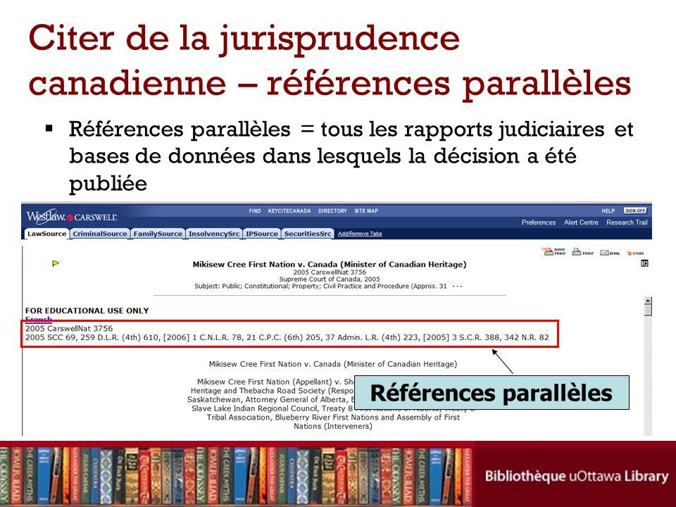 Références parallèles = tous les rapports judiciaires et bases de données dans lesquels la décision a été publiée Citer de la jurisprudence canadienne – références parallèles Références parallèles