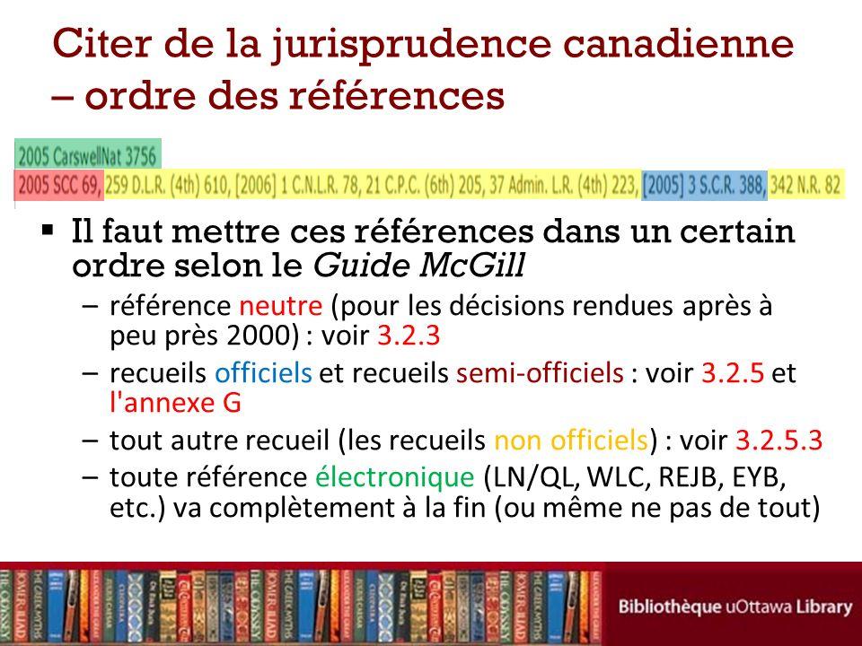 Il faut mettre ces références dans un certain ordre selon le Guide McGill –référence neutre (pour les décisions rendues après à peu près 2000) : voir 3.2.3 –recueils officiels et recueils semi-officiels : voir 3.2.5 et l annexe G –tout autre recueil (les recueils non officiels) : voir 3.2.5.3 –toute référence électronique (LN/QL, WLC, REJB, EYB, etc.) va complètement à la fin (ou même ne pas de tout) Citer de la jurisprudence canadienne – ordre des références