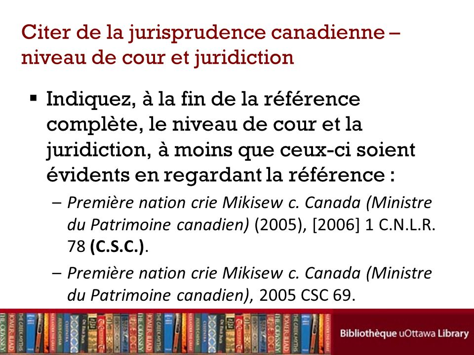 Citer de la jurisprudence canadienne – niveau de cour et juridiction Indiquez, à la fin de la référence complète, le niveau de cour et la juridiction, à moins que ceux-ci soient évidents en regardant la référence : –Première nation crie Mikisew c.