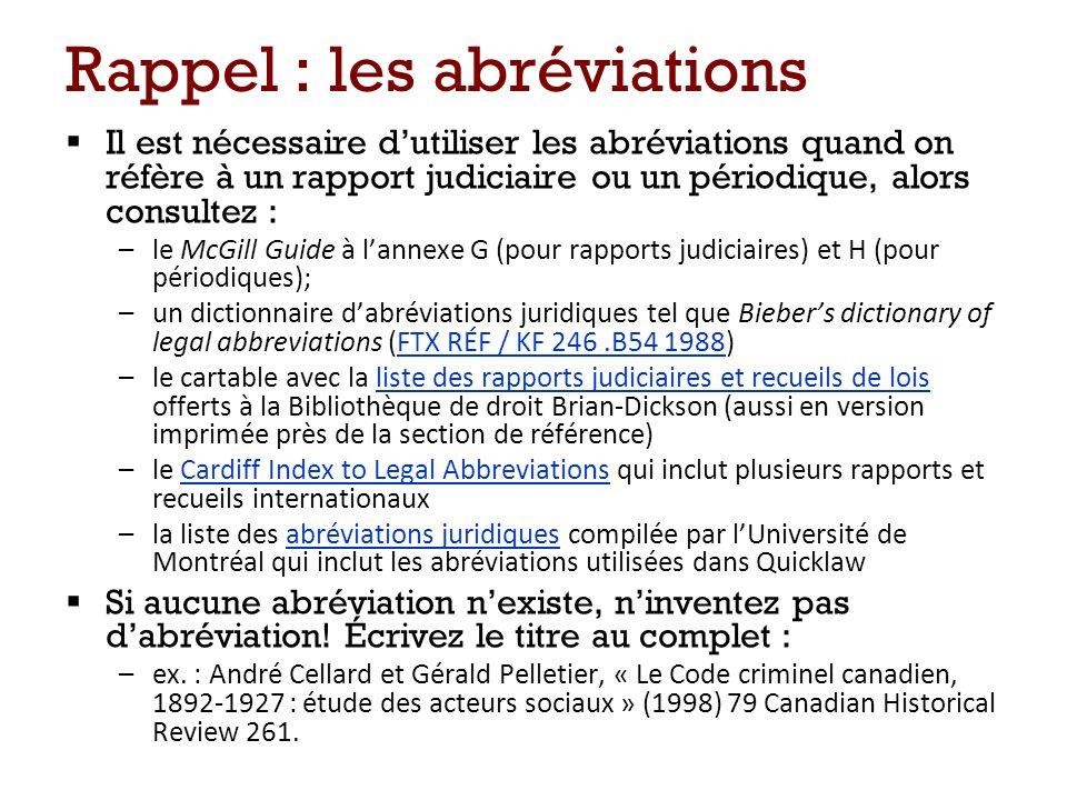 Rappel : les abréviations Il est nécessaire dutiliser les abréviations quand on réfère à un rapport judiciaire ou un périodique, alors consultez : –le McGill Guide à lannexe G (pour rapports judiciaires) et H (pour périodiques); –un dictionnaire dabréviations juridiques tel que Biebers dictionary of legal abbreviations (FTX RÉF / KF 246.B54 1988)FTX RÉF / KF 246.B54 1988 –le cartable avec la liste des rapports judiciaires et recueils de lois offerts à la Bibliothèque de droit Brian-Dickson (aussi en version imprimée près de la section de référence)liste des rapports judiciaires et recueils de lois –le Cardiff Index to Legal Abbreviations qui inclut plusieurs rapports et recueils internationauxCardiff Index to Legal Abbreviations –la liste des abréviations juridiques compilée par lUniversité de Montréal qui inclut les abréviations utilisées dans Quicklawabréviations juridiques Si aucune abréviation nexiste, ninventez pas dabréviation.