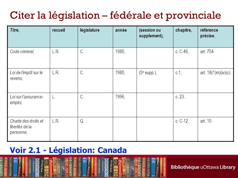 Citer la législation – fédérale et provinciale Titre, recueillégislatureannée(session ou supplement), chapitre,référence précise.