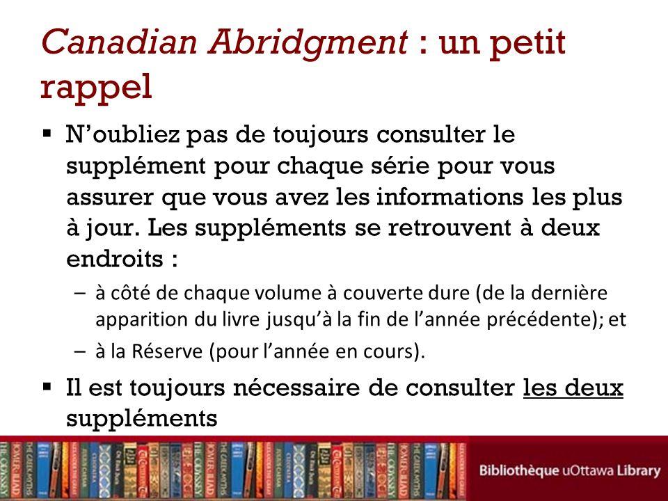 Canadian Abridgment : un petit rappel Noubliez pas de toujours consulter le supplément pour chaque série pour vous assurer que vous avez les informations les plus à jour.