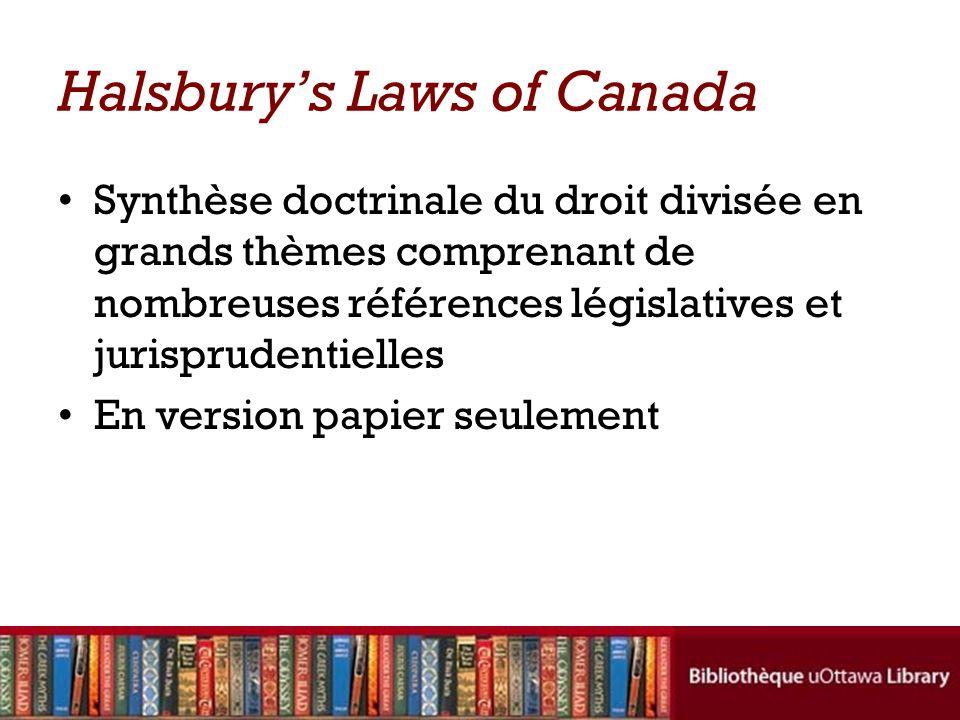 Halsburys Laws of Canada Synthèse doctrinale du droit divisée en grands thèmes comprenant de nombreuses références législatives et jurisprudentielles En version papier seulement