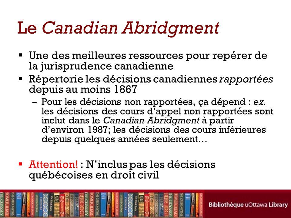 Le Canadian Abridgment Une des meilleures ressources pour repérer de la jurisprudence canadienne Répertorie les décisions canadiennes rapportées depuis au moins 1867 –Pour les décisions non rapportées, ça dépend : ex.