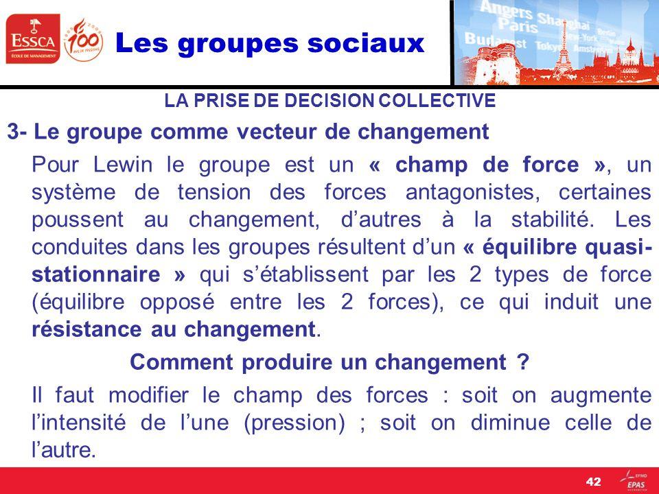 Les groupes sociaux LA PRISE DE DECISION COLLECTIVE 3- Le groupe comme vecteur de changement Pour Lewin le groupe est un « champ de force », un systèm