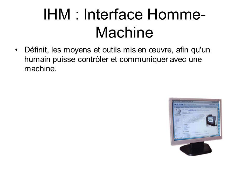 IHM : Interface Homme- Machine Définit, les moyens et outils mis en œuvre, afin qu'un humain puisse contrôler et communiquer avec une machine.