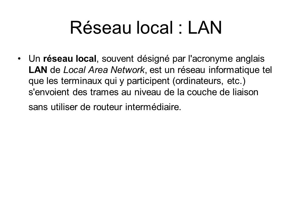 Réseau local : LAN Un réseau local, souvent désigné par l'acronyme anglais LAN de Local Area Network, est un réseau informatique tel que les terminaux