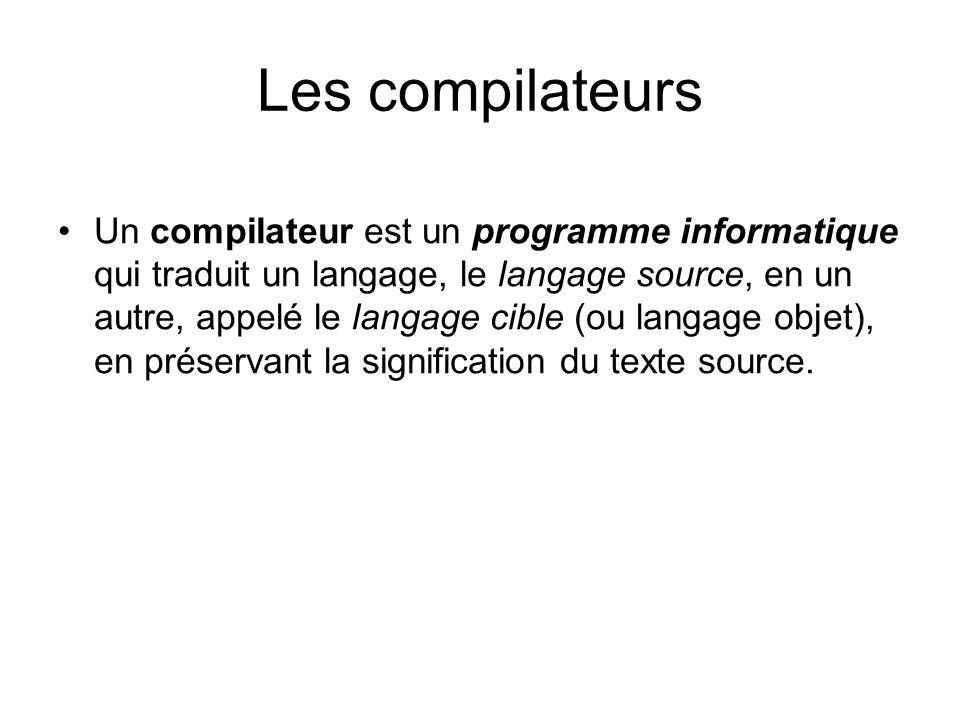 Les compilateurs Un compilateur est un programme informatique qui traduit un langage, le langage source, en un autre, appelé le langage cible (ou lang