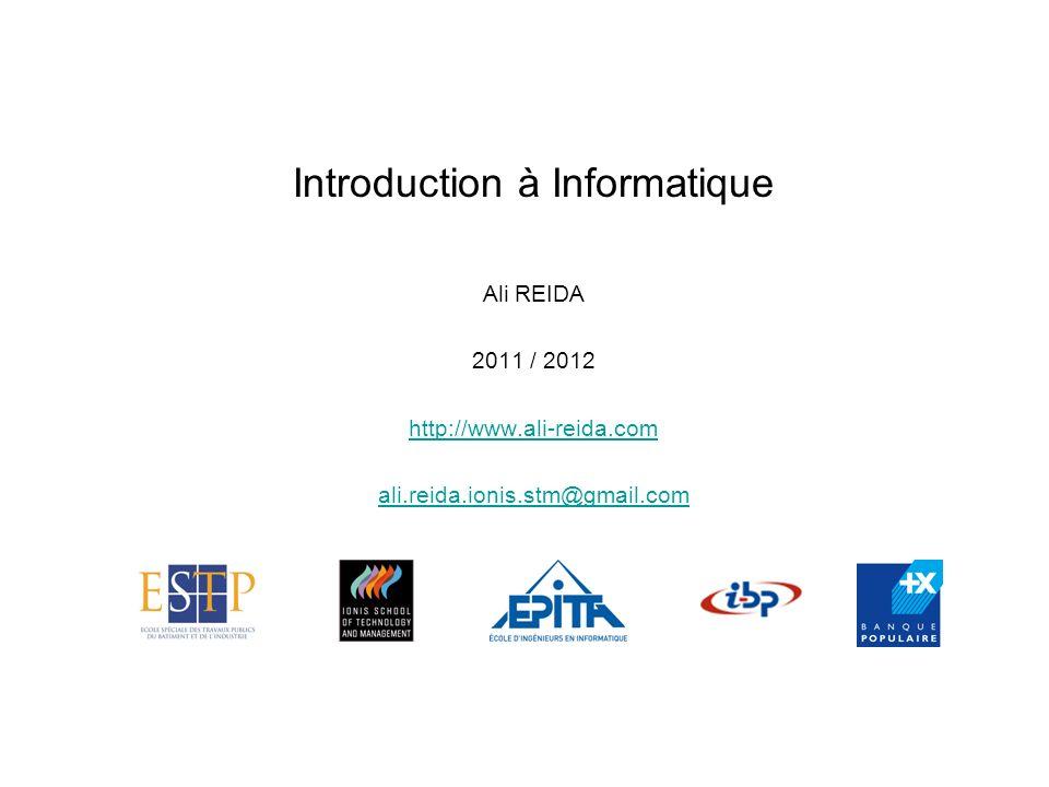 Introduction à Informatique Ali REIDA 2011 / 2012 http://www.ali-reida.com ali.reida.ionis.stm@gmail.com
