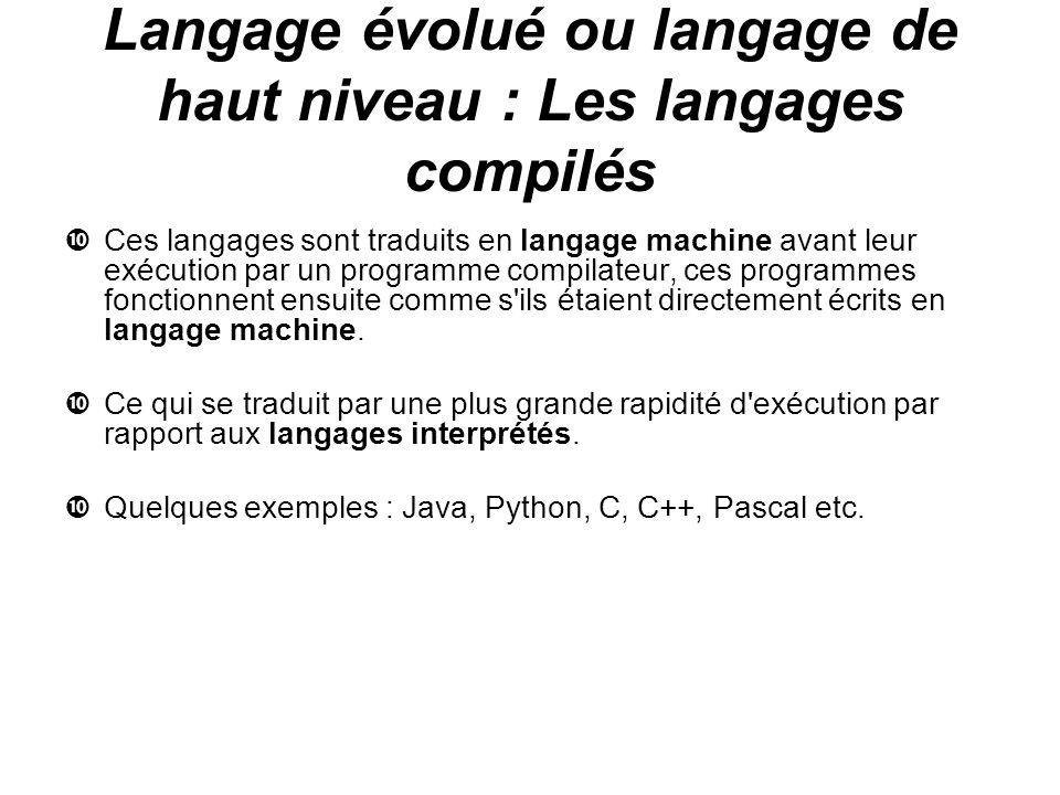 Langage évolué ou langage de haut niveau : Les langages compilés Ces langages sont traduits en langage machine avant leur exécution par un programme c