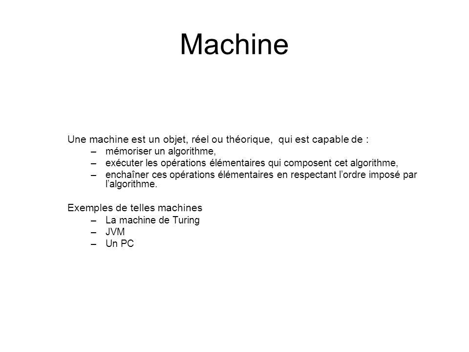 Machine Une machine est un objet, réel ou théorique, qui est capable de : –mémoriser un algorithme, –exécuter les opérations élémentaires qui composen
