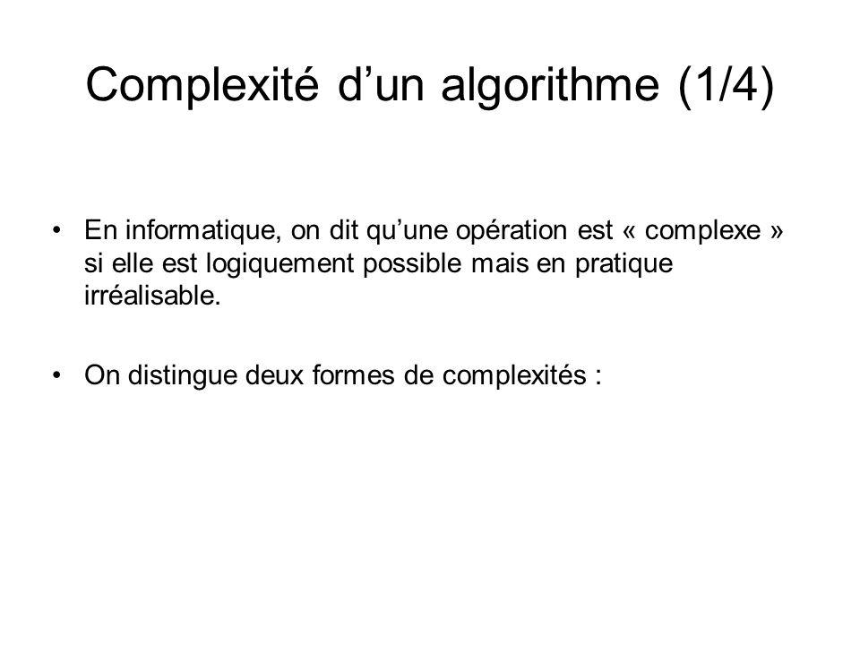 Complexité dun algorithme (1/4) En informatique, on dit quune opération est « complexe » si elle est logiquement possible mais en pratique irréalisabl