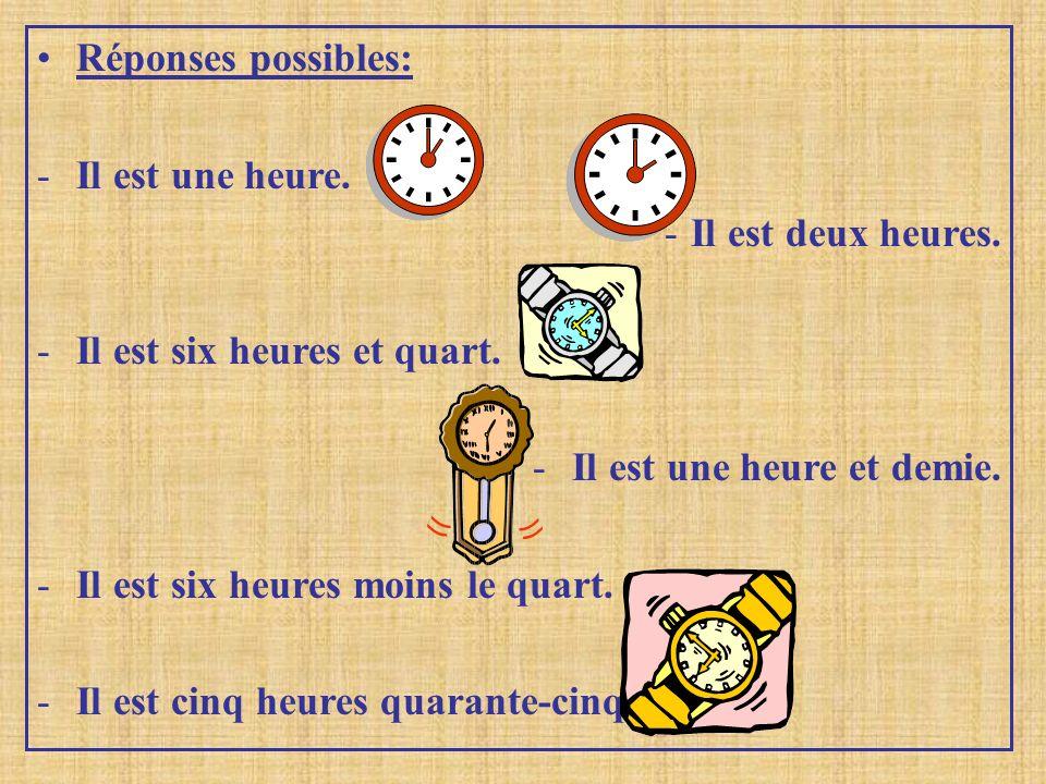 Réponses possibles: -I-Il est une heure. -I-Il est deux heures. -I-Il est six heures et quart. -I-Il est une heure et demie. -I-Il est six heures moin
