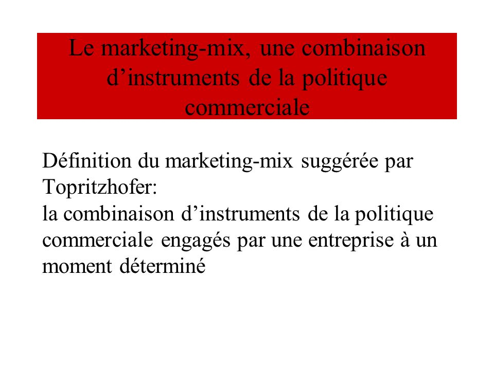 Le marketing-mix, une combinaison dinstruments de la politique commerciale Définition du marketing-mix suggérée par Topritzhofer: la combinaison dinst