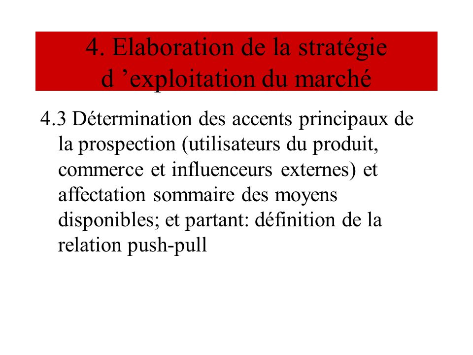 4. Elaboration de la stratégie d exploitation du marché 4.3 Détermination des accents principaux de la prospection (utilisateurs du produit, commerce