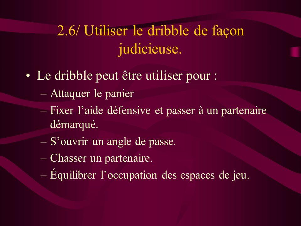 2.6/ Utiliser le dribble de façon judicieuse. Le dribble peut être utiliser pour : –Attaquer le panier –Fixer laide défensive et passer à un partenair