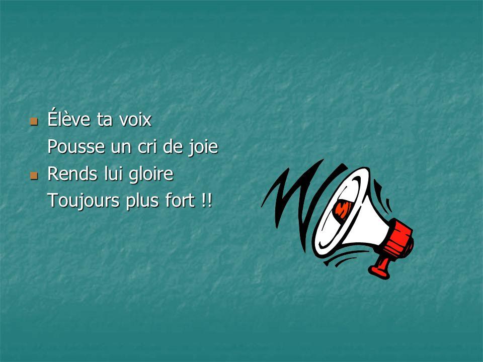 Élève ta voix Élève ta voix Pousse un cri de joie Rends lui gloire Rends lui gloire Toujours plus fort !!